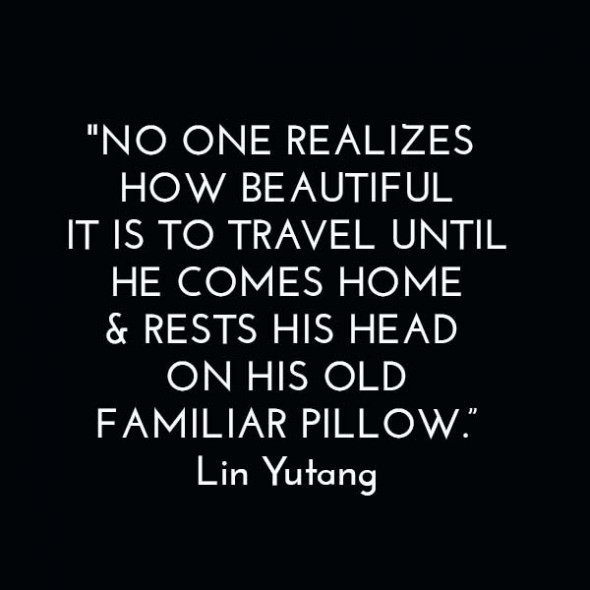 """""""No one realizes how beautiful it is to travel until he comes home & rests his head on his old, familiar pillow."""" - Lin Yutang"""