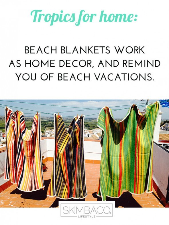 The colorful beach blankets/towels work as well at home to bring the tropical look. Shop at SkimbacoShop.com
