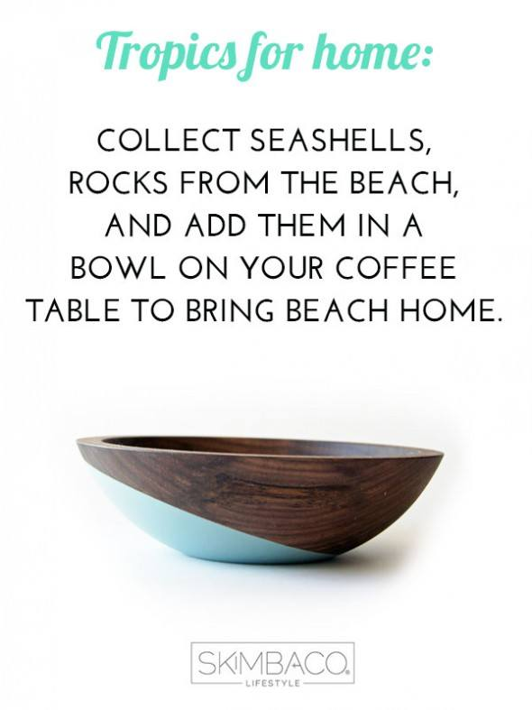 Add tropical touch to your coffee table: add rocks, seashells etc in a wooden bowl to get the beach look. Shop at SkimbacoShop.com